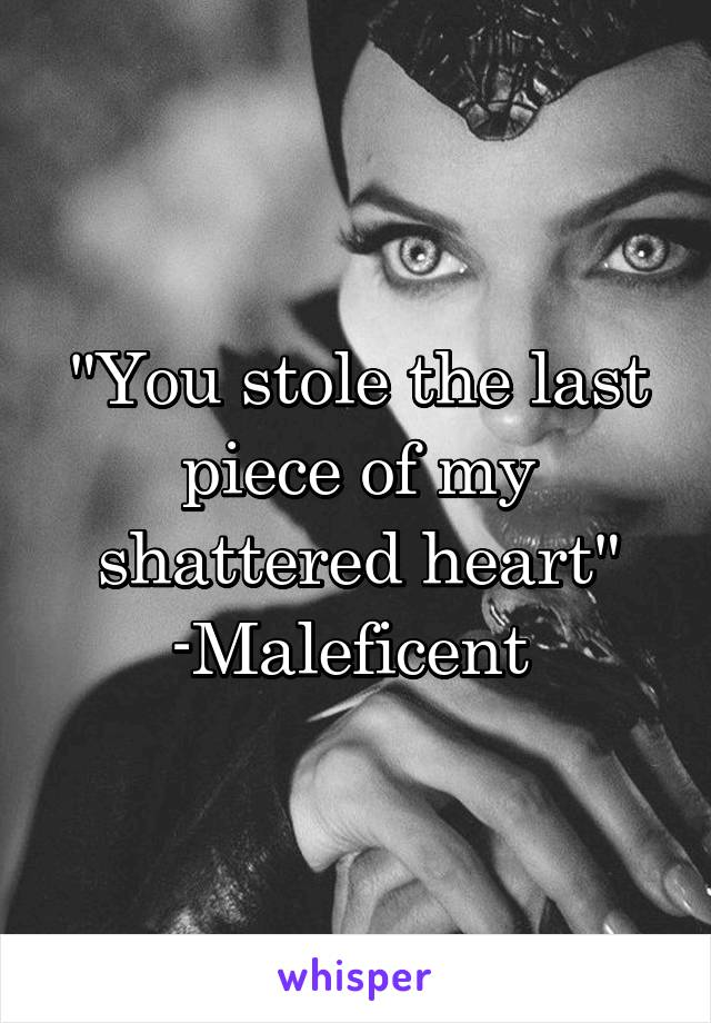 """""""You stole the last piece of my shattered heart"""" -Maleficent"""