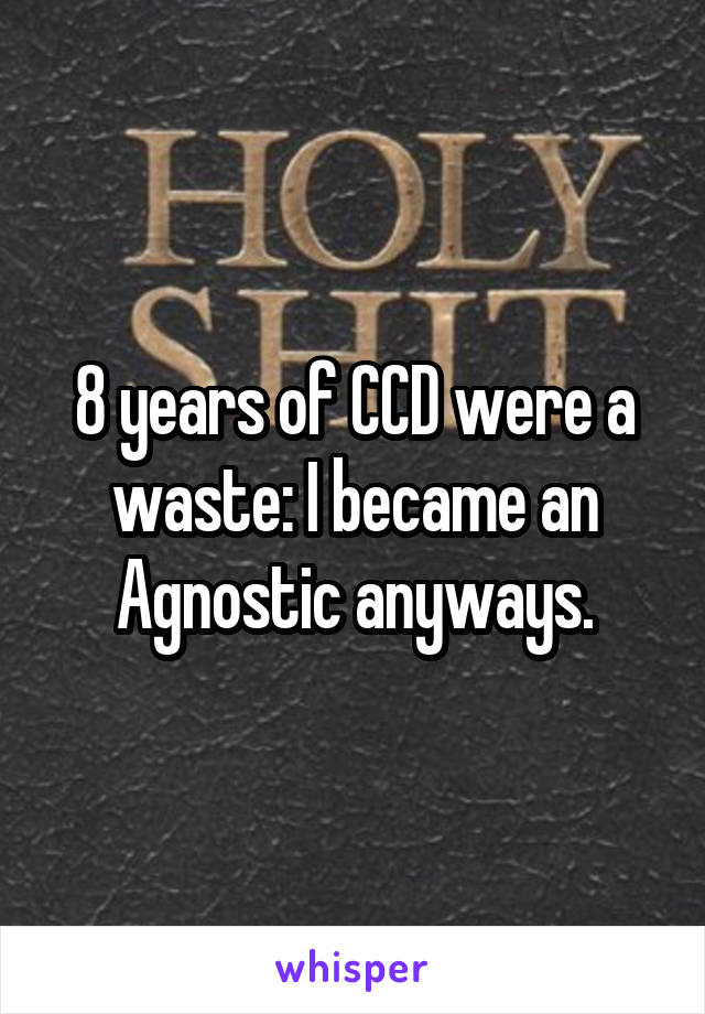 8 years of CCD were a waste: I became an Agnostic anyways.