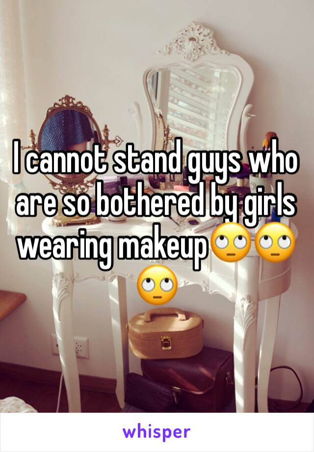 I cannot stand guys who are so bothered by girls wearing makeup🙄🙄🙄