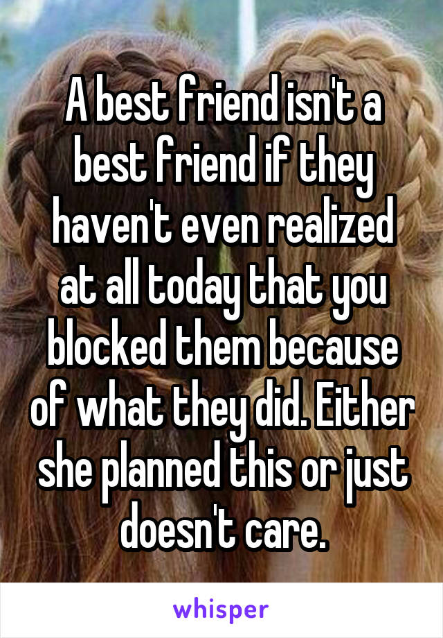 A best friend isn't a best friend if they haven't even realized at all today that you blocked them because of what they did. Either she planned this or just doesn't care.