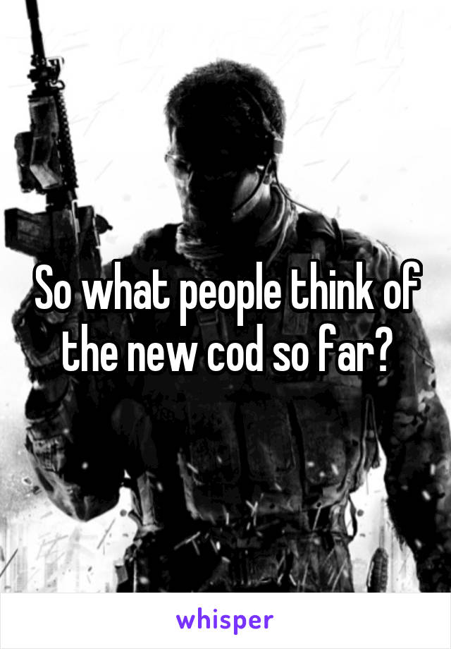 So what people think of the new cod so far?