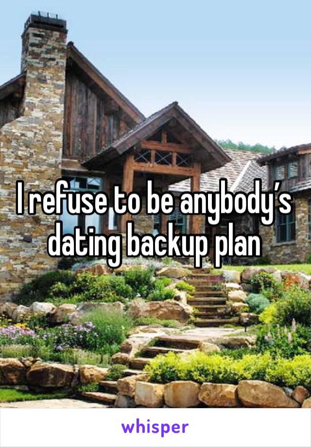 I refuse to be anybody's dating backup plan