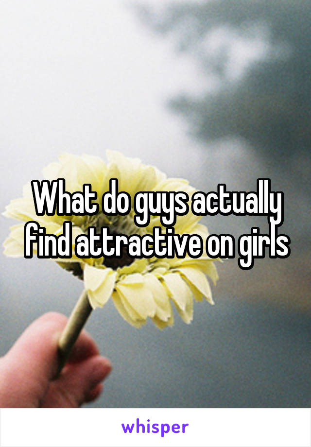 What do guys actually find attractive on girls