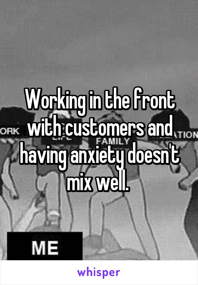 Working in the front with customers and having anxiety doesn't mix well.