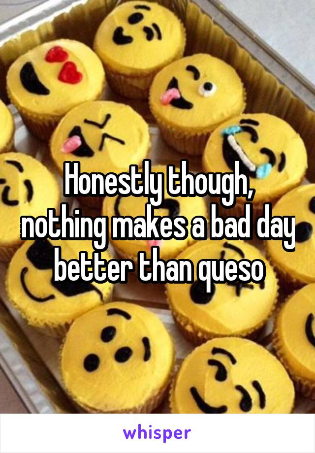 Honestly though, nothing makes a bad day better than queso