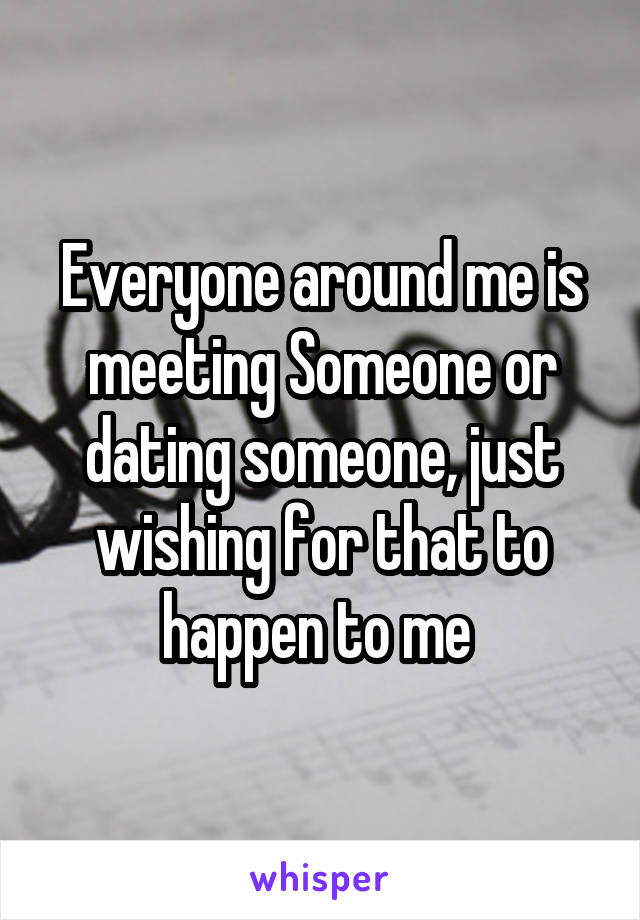 Everyone around me is meeting Someone or dating someone, just wishing for that to happen to me