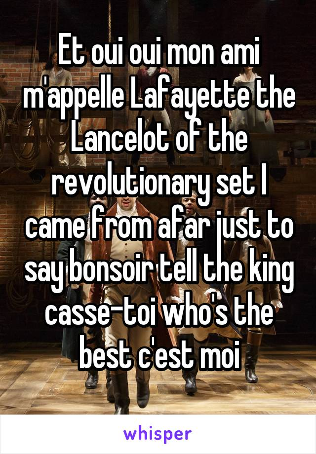 Et oui oui mon ami m'appelle Lafayette the Lancelot of the revolutionary set I came from afar just to say bonsoir tell the king casse-toi who's the best c'est moi