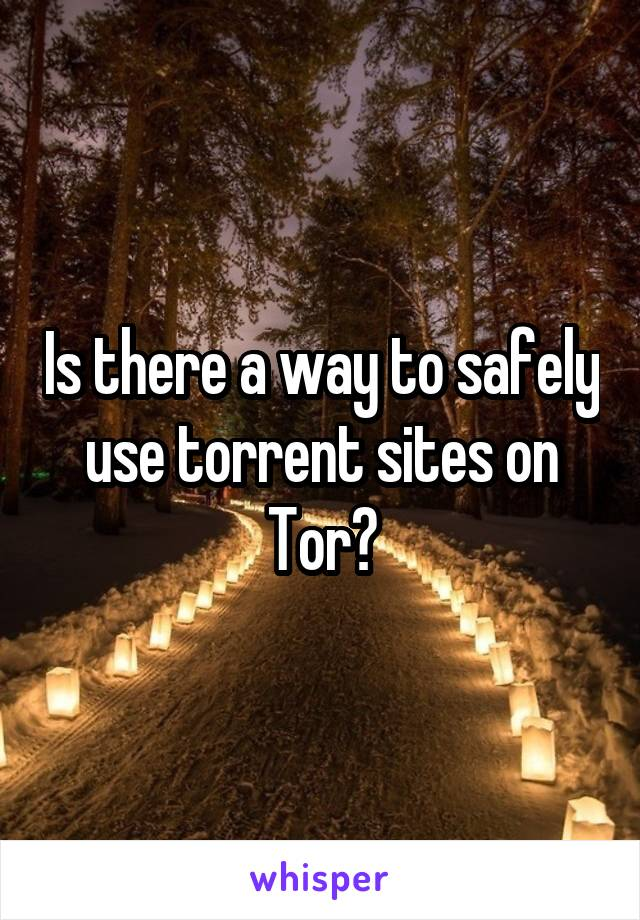 Is there a way to safely use torrent sites on Tor?