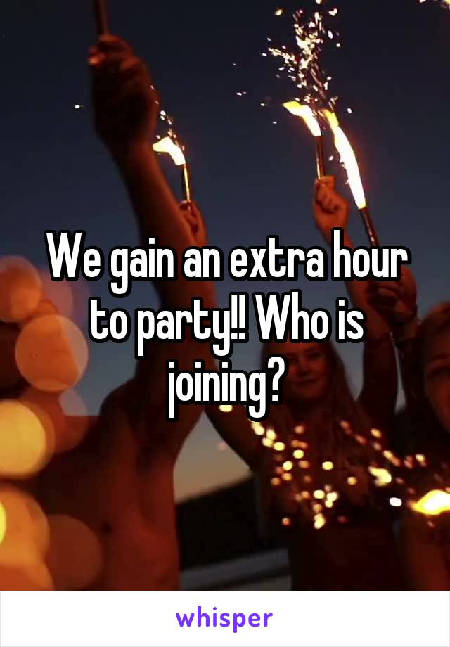 We gain an extra hour to party!! Who is joining?