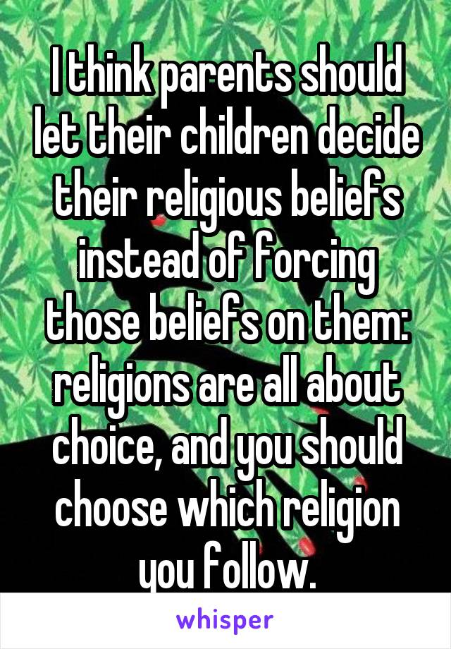 I think parents should let their children decide their religious beliefs instead of forcing those beliefs on them: religions are all about choice, and you should choose which religion you follow.