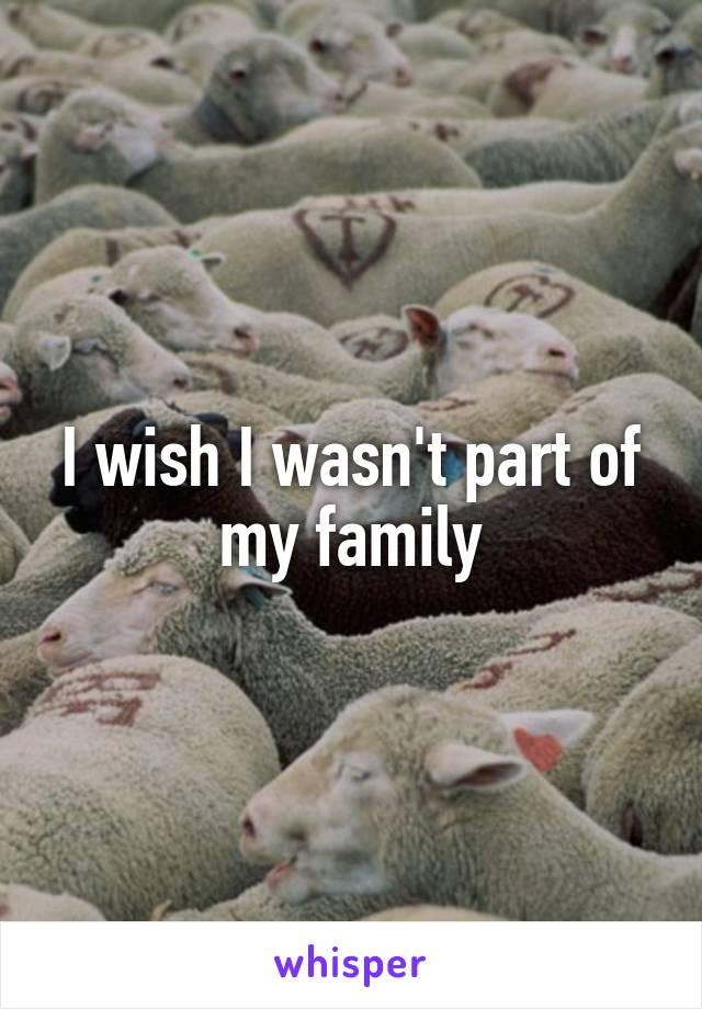 I wish I wasn't part of my family