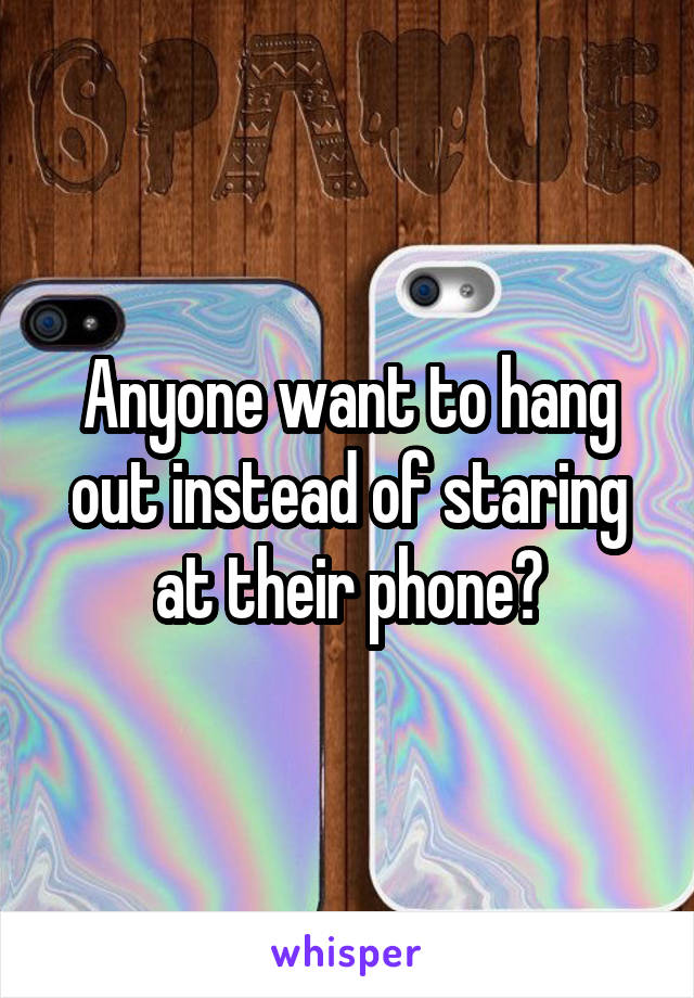 Anyone want to hang out instead of staring at their phone?