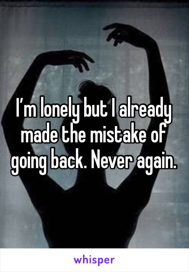 I'm lonely but I already made the mistake of going back. Never again.