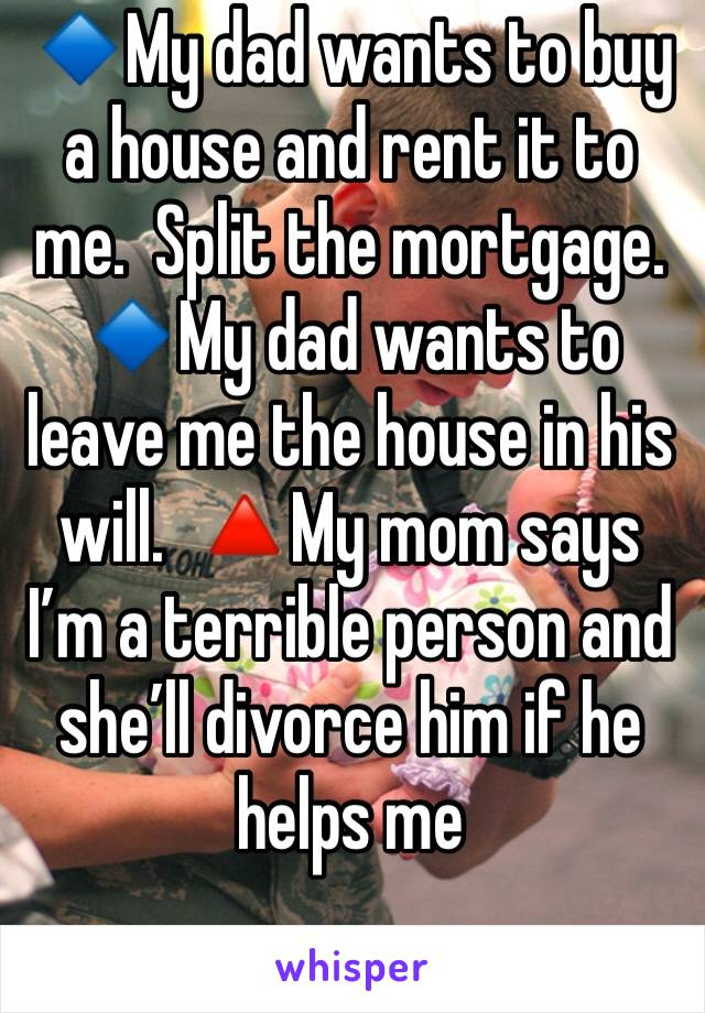 🔹My dad wants to buy a house and rent it to me.  Split the mortgage. 🔹My dad wants to leave me the house in his will.  🔺My mom says I'm a terrible person and she'll divorce him if he helps me