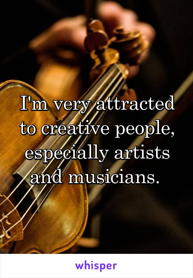 I'm very attracted to creative people, especially artists and musicians.