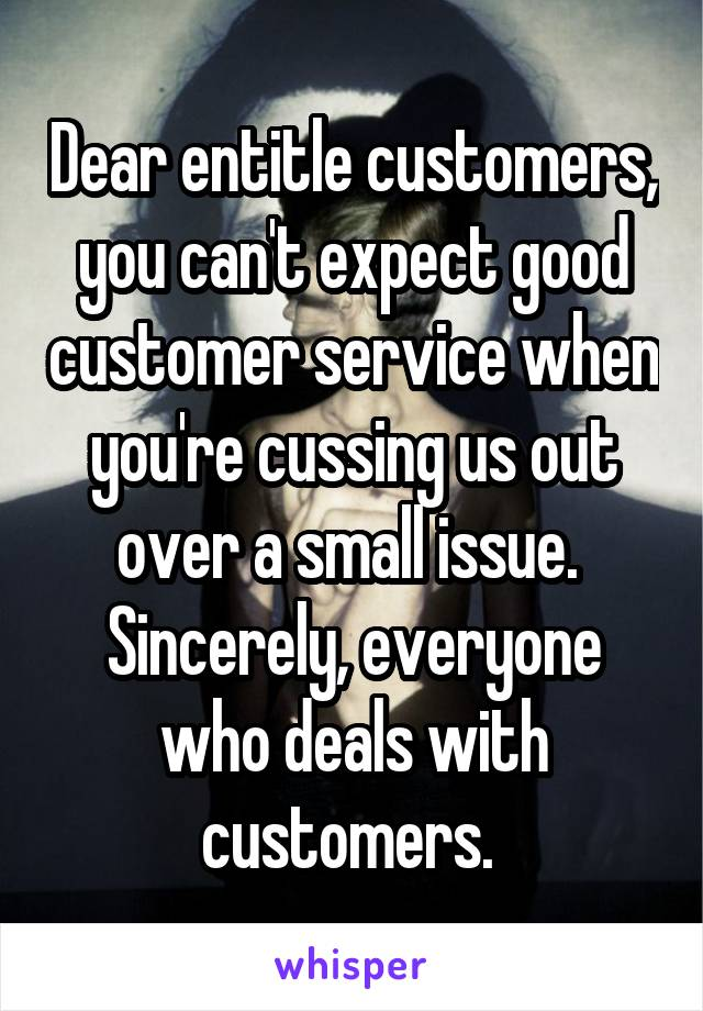 Dear entitle customers, you can't expect good customer service when you're cussing us out over a small issue.  Sincerely, everyone who deals with customers.