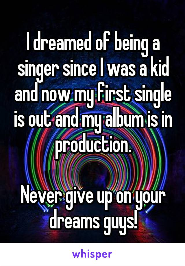 I dreamed of being a singer since I was a kid and now my first single is out and my album is in production.  Never give up on your dreams guys!