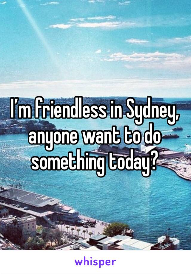 I'm friendless in Sydney, anyone want to do something today?