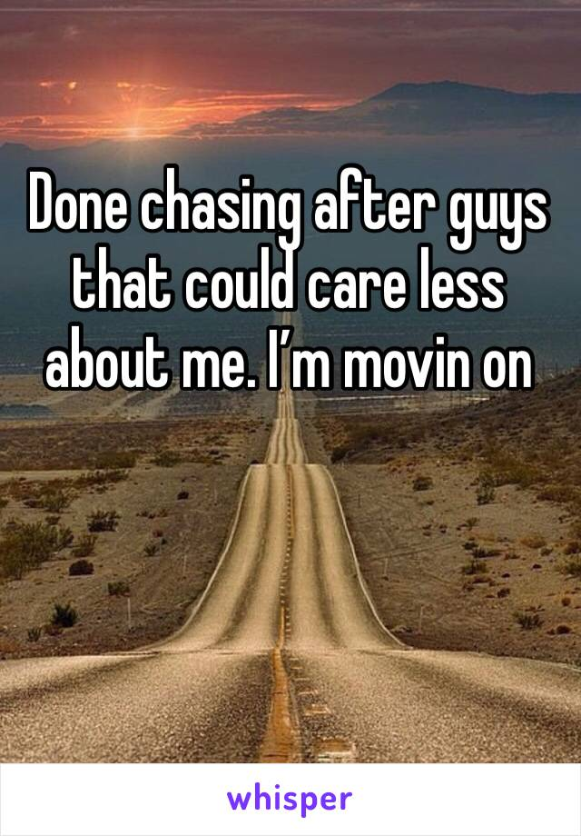 Done chasing after guys that could care less about me. I'm movin on