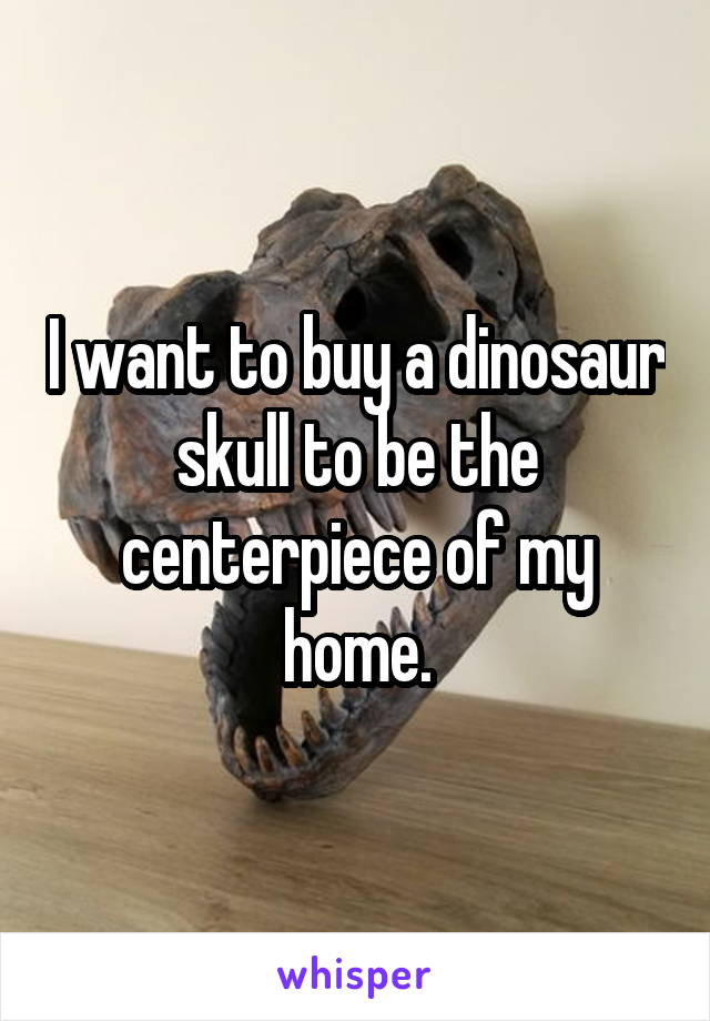 I want to buy a dinosaur skull to be the centerpiece of my home.