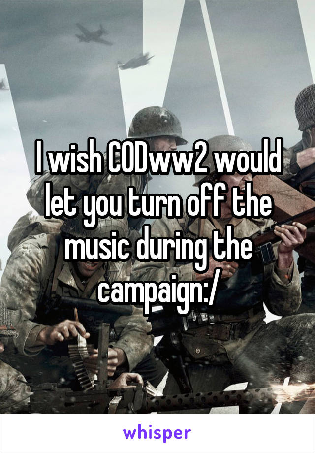 I wish CODww2 would let you turn off the music during the campaign:/