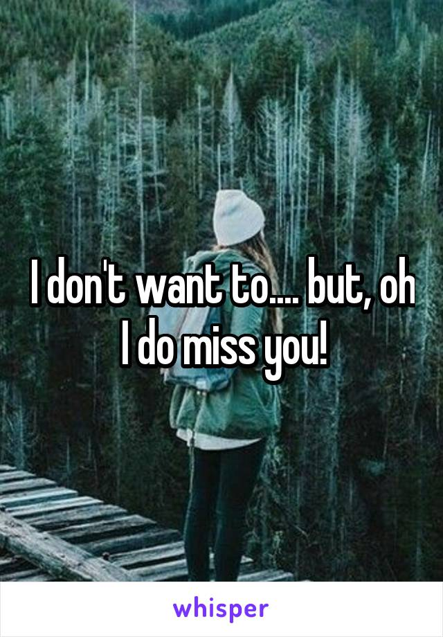 I don't want to.... but, oh I do miss you!