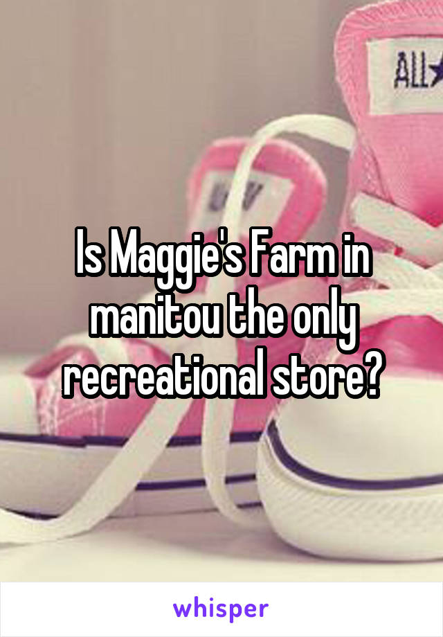 Is Maggie's Farm in manitou the only recreational store?