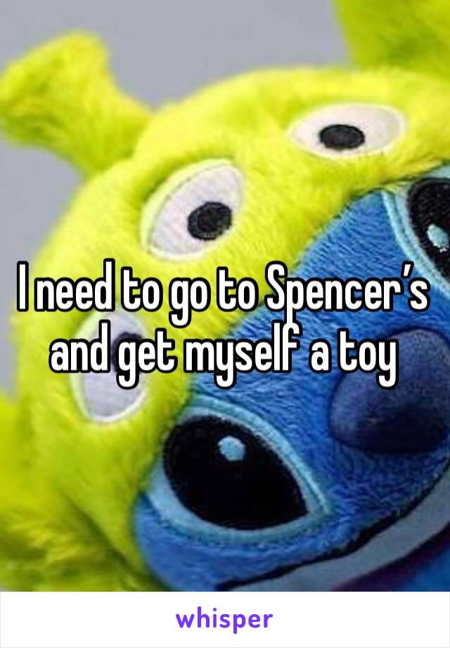 I need to go to Spencer's and get myself a toy