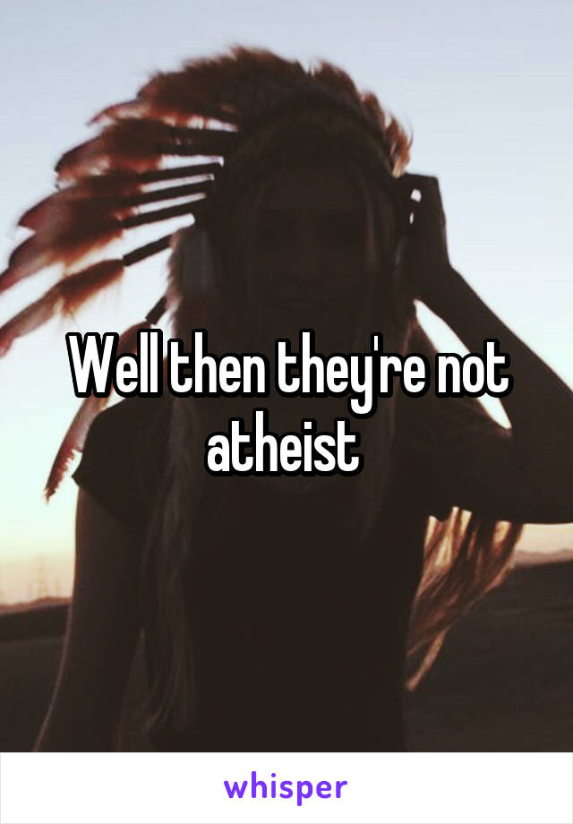 Well then they're not atheist