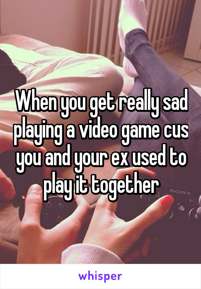 When you get really sad playing a video game cus you and your ex used to play it together