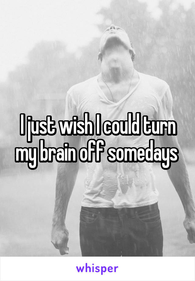 I just wish I could turn my brain off somedays