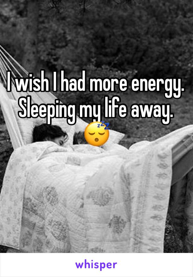 I wish I had more energy. Sleeping my life away. 😴