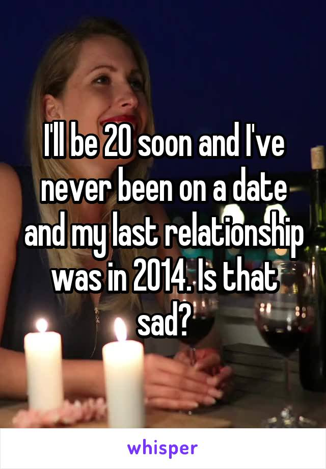 I'll be 20 soon and I've never been on a date and my last relationship was in 2014. Is that sad?