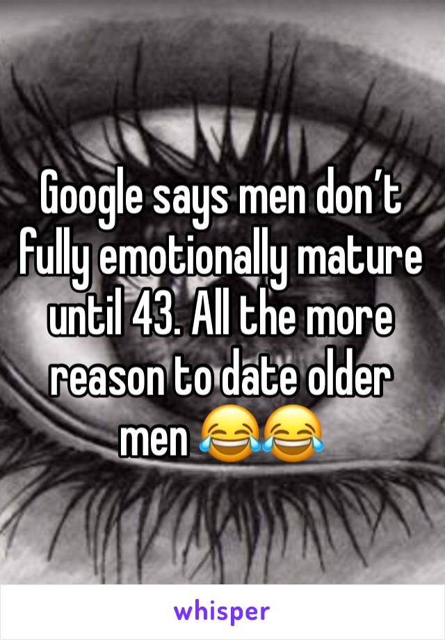 Google says men don't fully emotionally mature until 43. All the more reason to date older men 😂😂