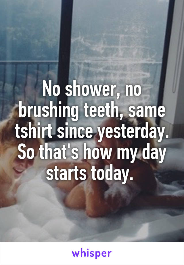 No shower, no brushing teeth, same tshirt since yesterday. So that's how my day starts today.