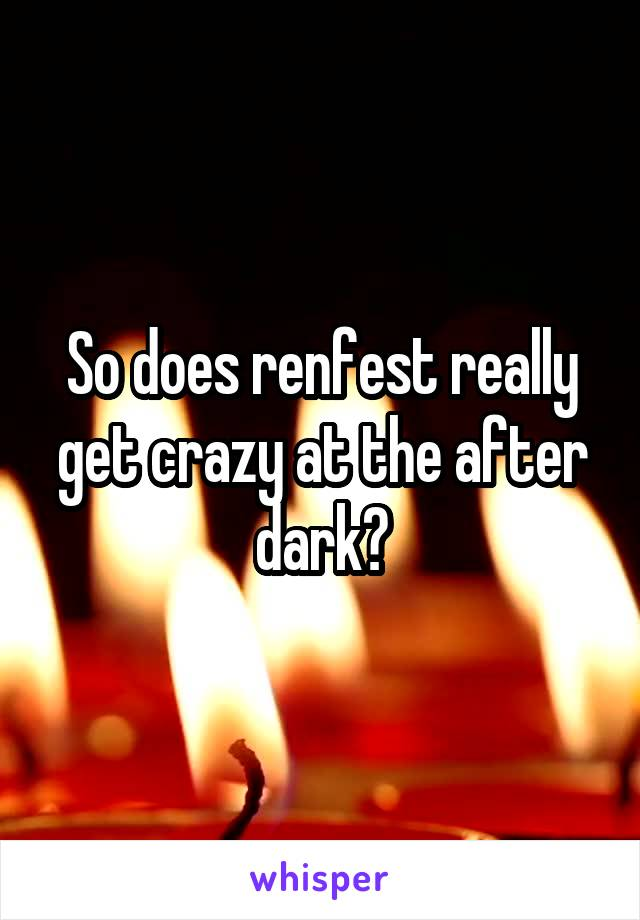 So does renfest really get crazy at the after dark?