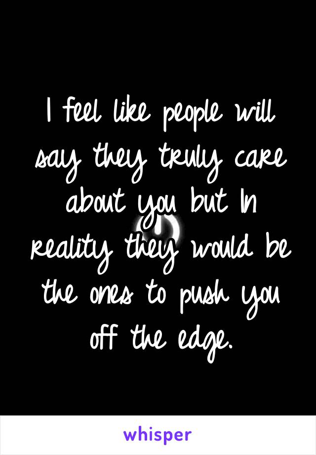 I feel like people will say they truly care about you but In reality they would be the ones to push you off the edge.