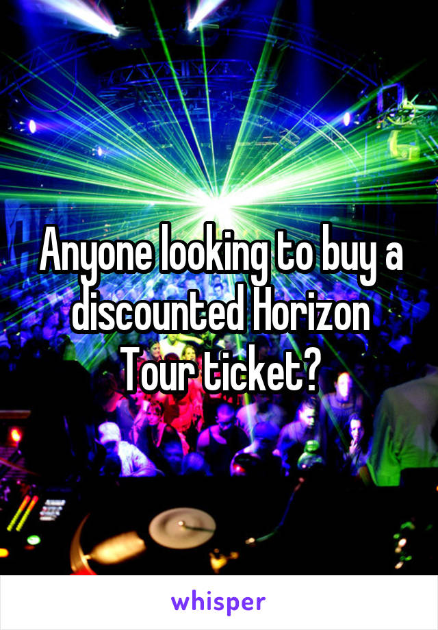 Anyone looking to buy a discounted Horizon Tour ticket?