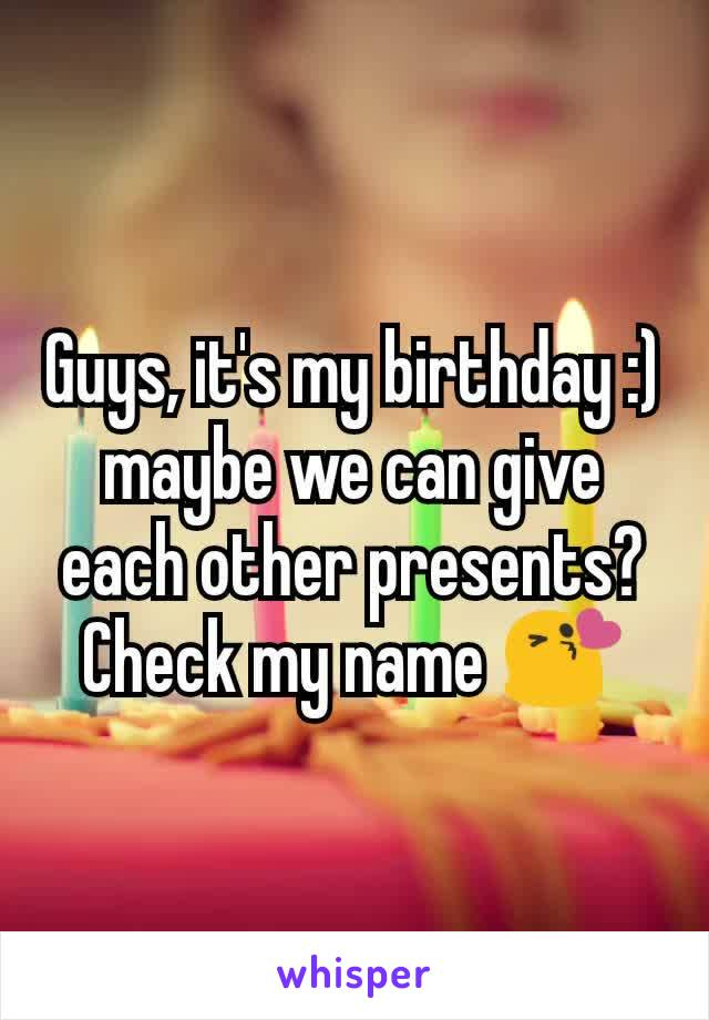 Guys, it's my birthday :) maybe we can give each other presents? Check my name 😘