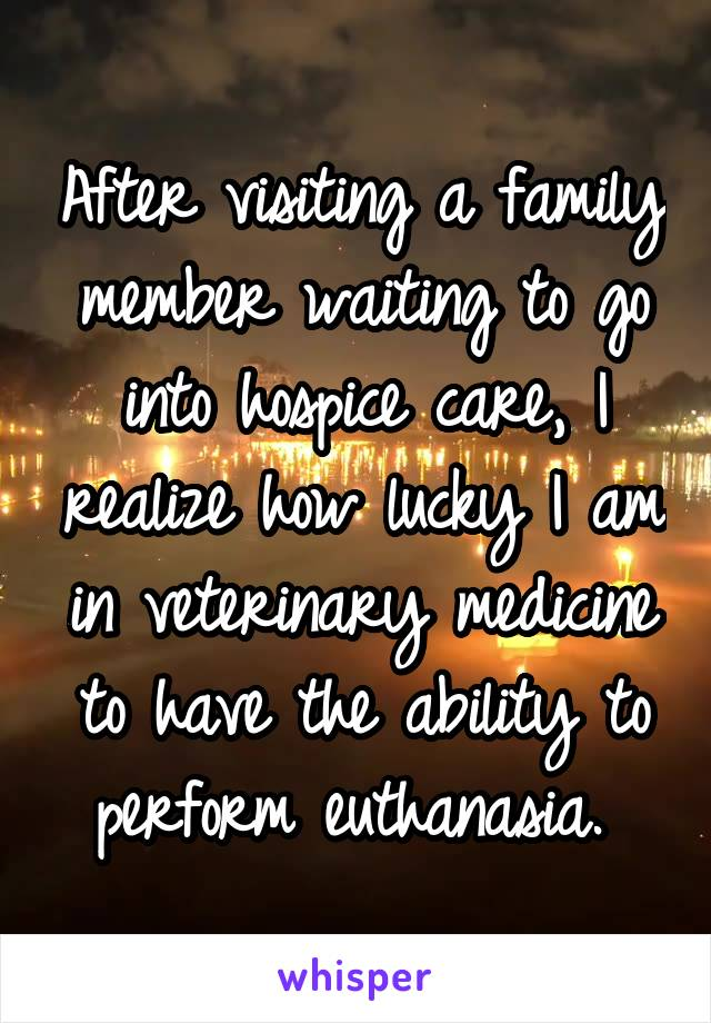 After visiting a family member waiting to go into hospice care, I realize how lucky I am in veterinary medicine to have the ability to perform euthanasia.