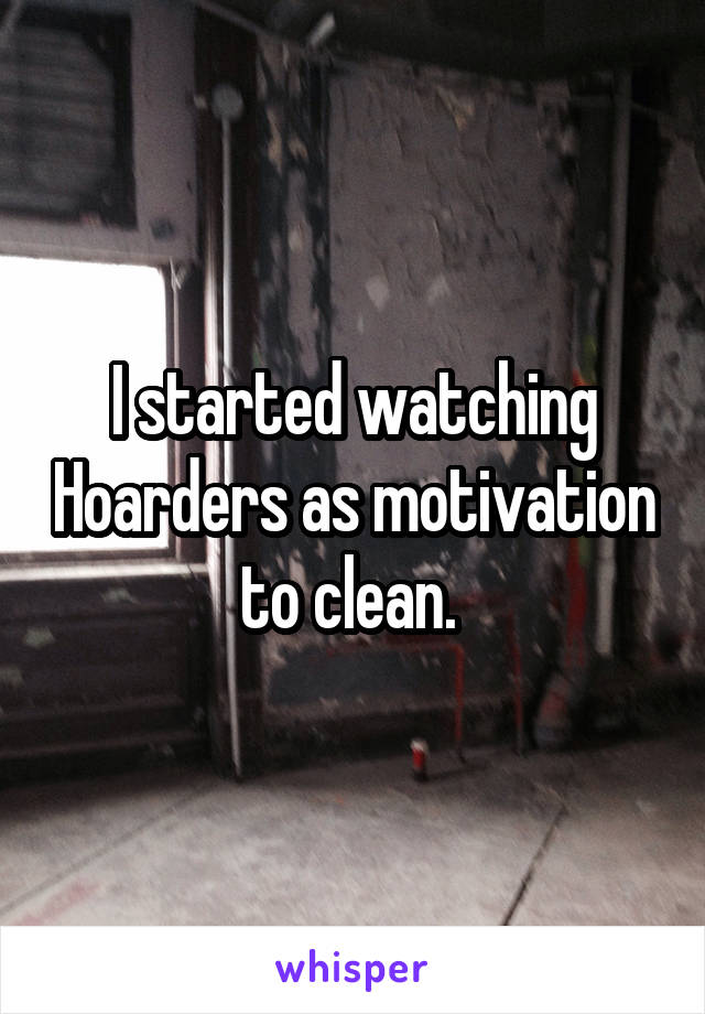 I started watching Hoarders as motivation to clean.