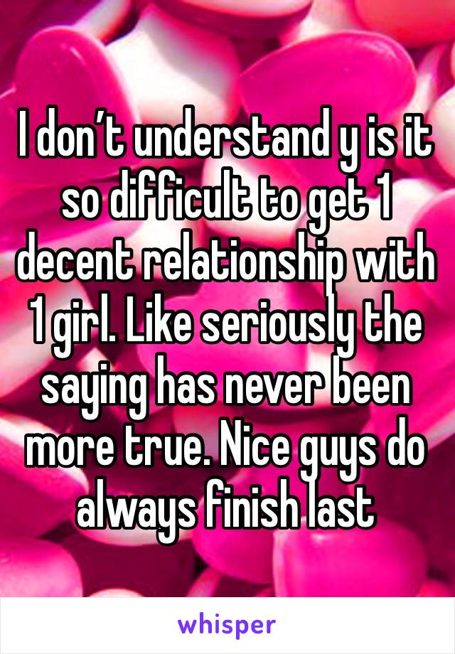 I don't understand y is it so difficult to get 1 decent relationship with 1 girl. Like seriously the saying has never been more true. Nice guys do always finish last