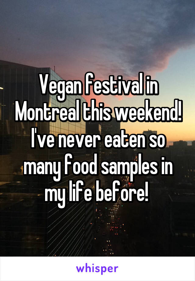 Vegan festival in Montreal this weekend! I've never eaten so many food samples in my life before!