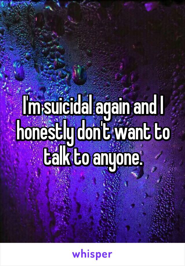 I'm suicidal again and I honestly don't want to talk to anyone.