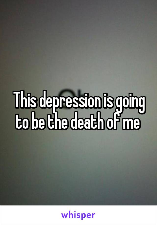 This depression is going to be the death of me