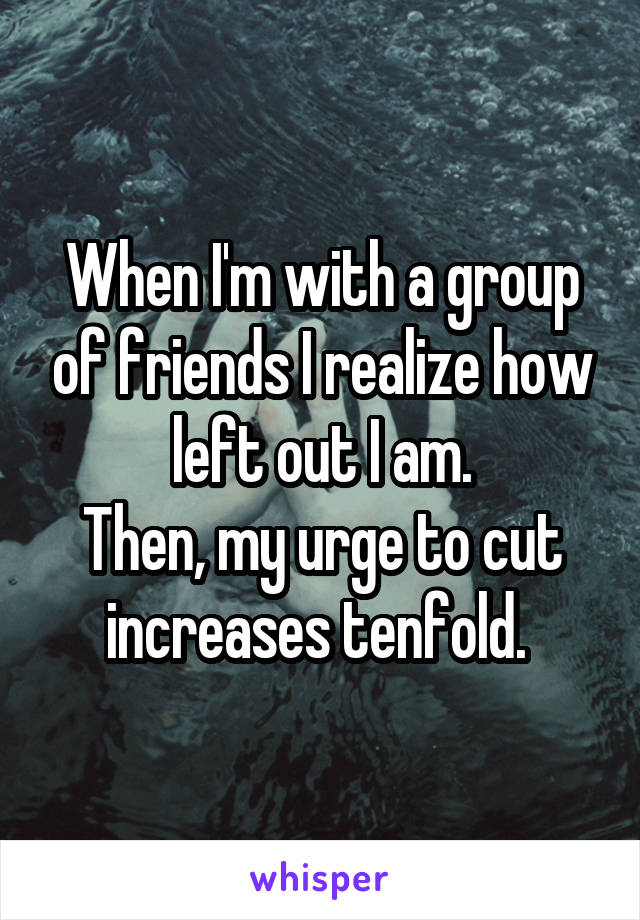 When I'm with a group of friends I realize how left out I am. Then, my urge to cut increases tenfold.