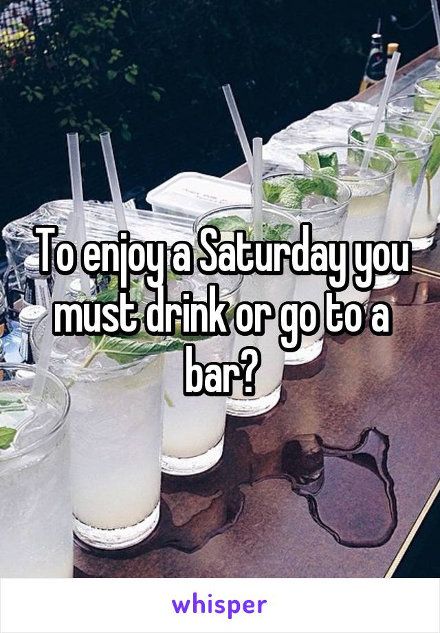 To enjoy a Saturday you must drink or go to a bar?