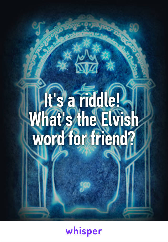 It's a riddle!  What's the Elvish word for friend?