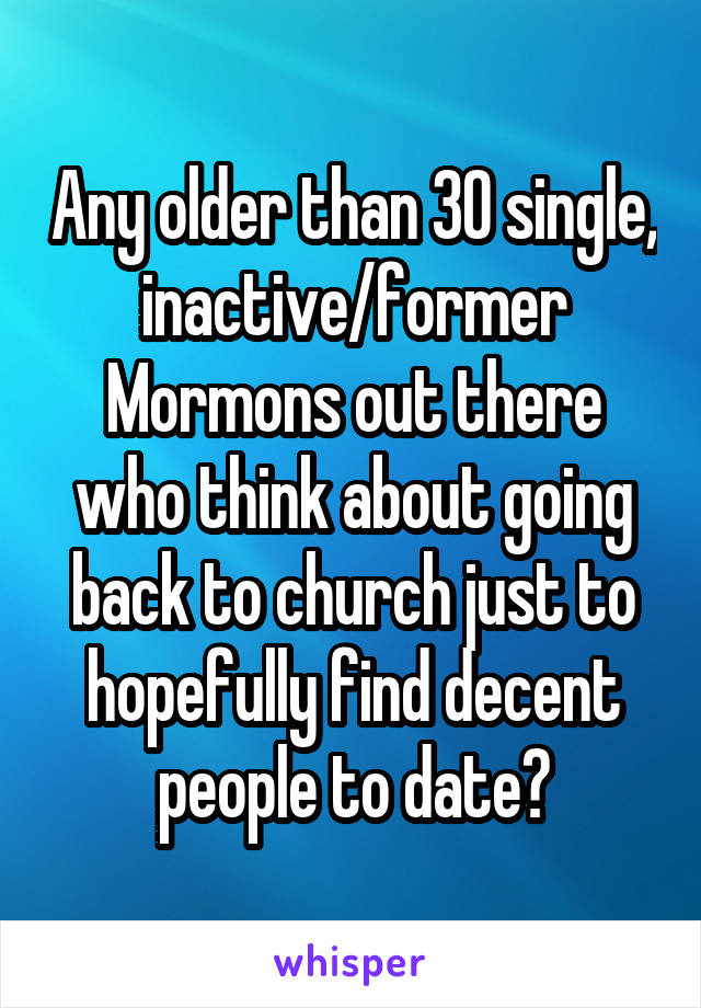 Any older than 30 single, inactive/former Mormons out there who think about going back to church just to hopefully find decent people to date?