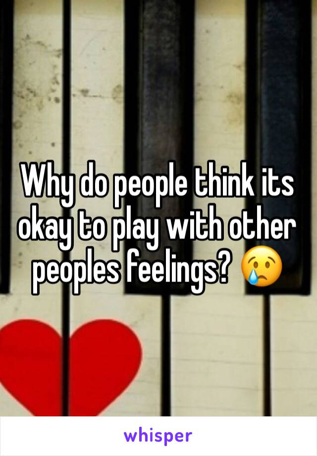 Why do people think its okay to play with other peoples feelings? 😢